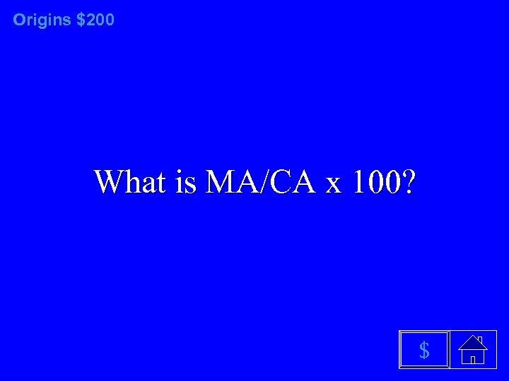 Origins $200 What is MA/CA x 100? $