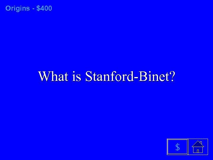 Origins - $400 What is Stanford-Binet? $