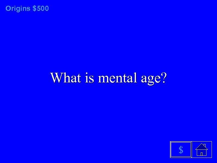 Origins $500 What is mental age? $
