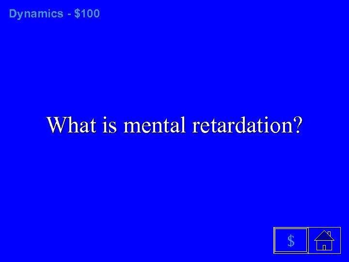Dynamics - $100 What is mental retardation? $