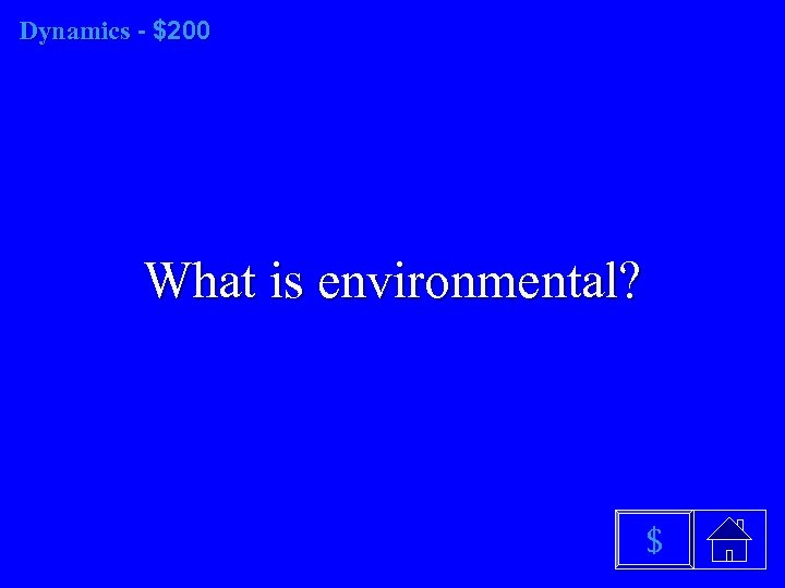 Dynamics - $200 What is environmental? $