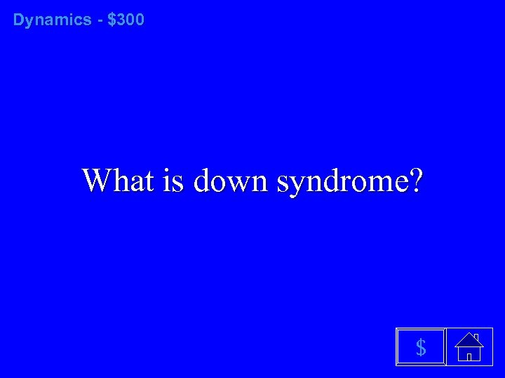 Dynamics - $300 What is down syndrome? $