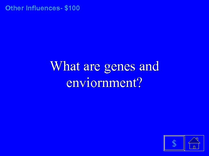 Other Influences- $100 What are genes and enviornment? $