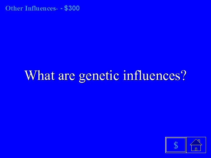 Other Influences- - $300 What are genetic influences? $