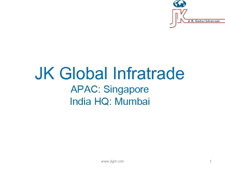 JK Global Infratrade APAC: Singapore India HQ: Mumbai www. jkgit. com 1