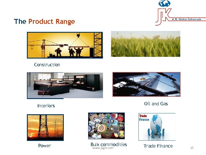 The Product Range Construction Oil and Gas Interiors Power Bulk commodities www. jkgit. com
