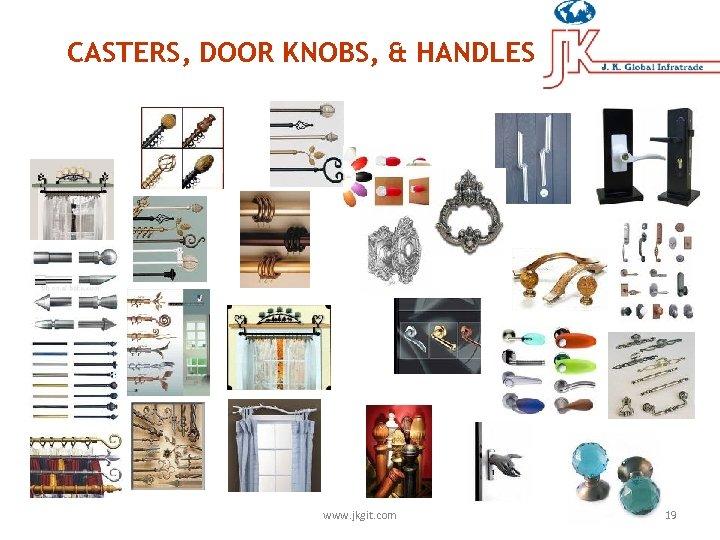 CASTERS, DOOR KNOBS, & HANDLES www. jkgit. com 19