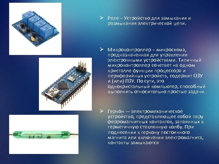 Ø Реле – Устройство для замыкания и размыкания электрической цепи. Ø Микроконтроллер – микросхема,
