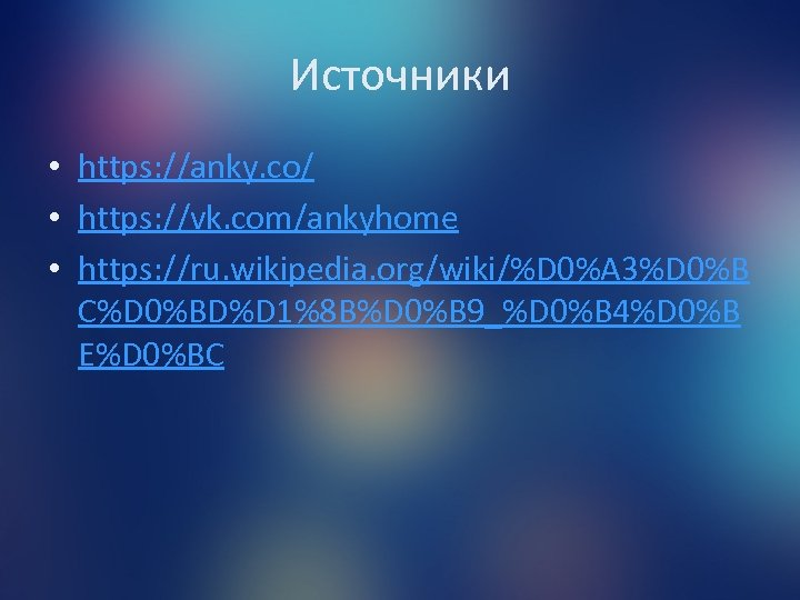 Источники • https: //anky. co/ • https: //vk. com/ankyhome • https: //ru. wikipedia. org/wiki/%D