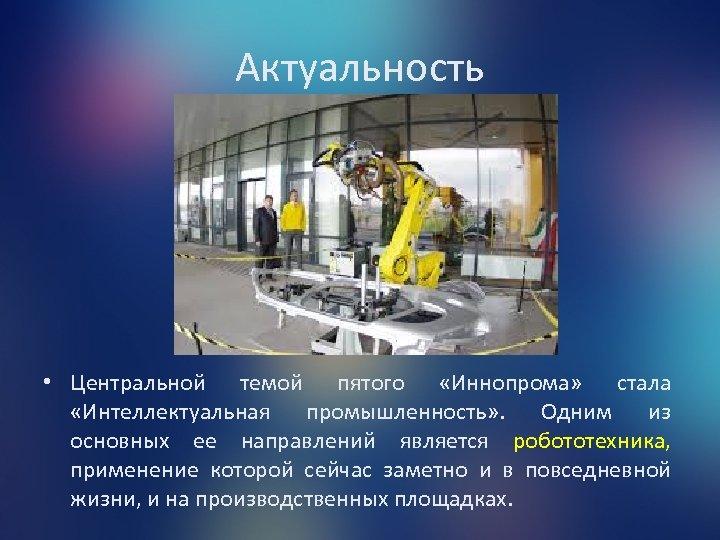 Актуальность • Центральной темой пятого «Иннопрома» стала «Интеллектуальная промышленность» . Одним из основных ее