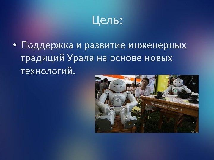 Цель: • Поддержка и развитие инженерных традиций Урала на основе новых технологий.