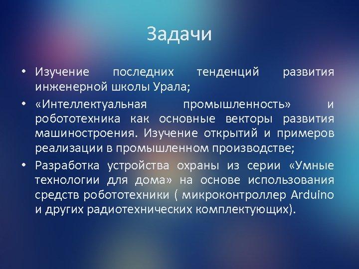 Задачи • Изучение последних тенденций развития инженерной школы Урала; • «Интеллектуальная промышленность» и робототехника