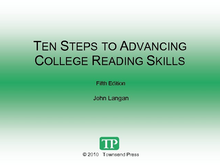 TEN STEPS TO ADVANCING COLLEGE READING SKILLS Fifth Edition John Langan © 2010 Townsend