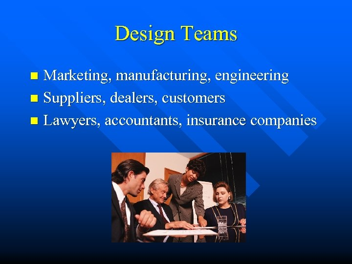 Design Teams Marketing, manufacturing, engineering n Suppliers, dealers, customers n Lawyers, accountants, insurance companies
