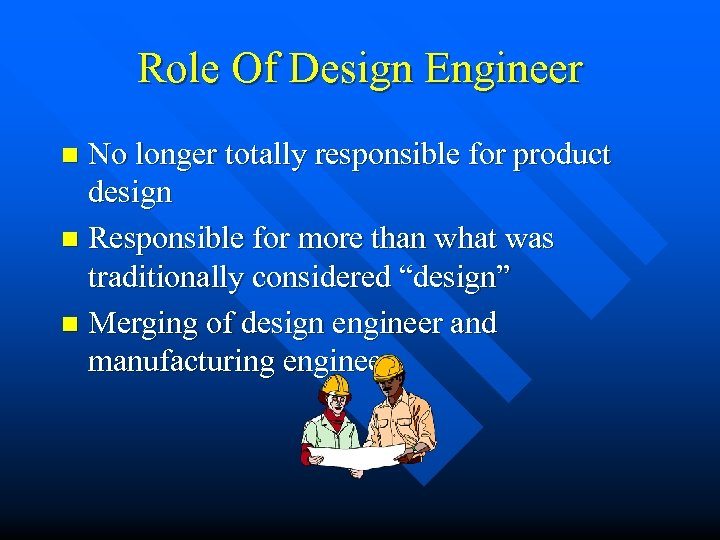Role Of Design Engineer No longer totally responsible for product design n Responsible for