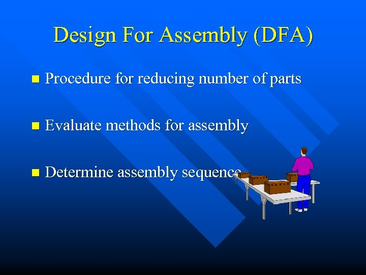 Design For Assembly (DFA) n Procedure for reducing number of parts n Evaluate methods