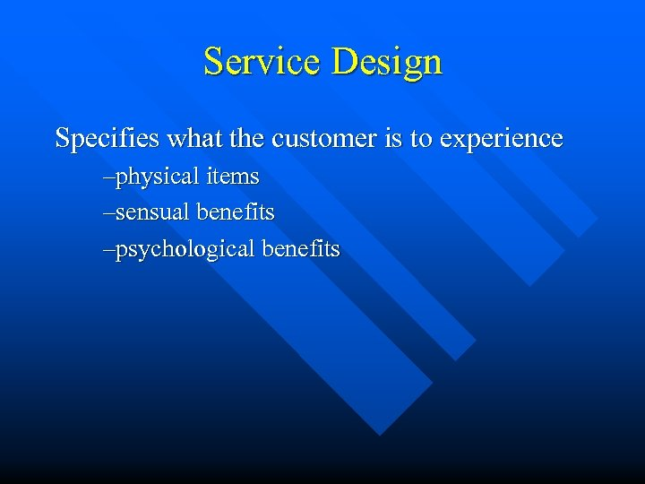 Service Design Specifies what the customer is to experience –physical items –sensual benefits –psychological