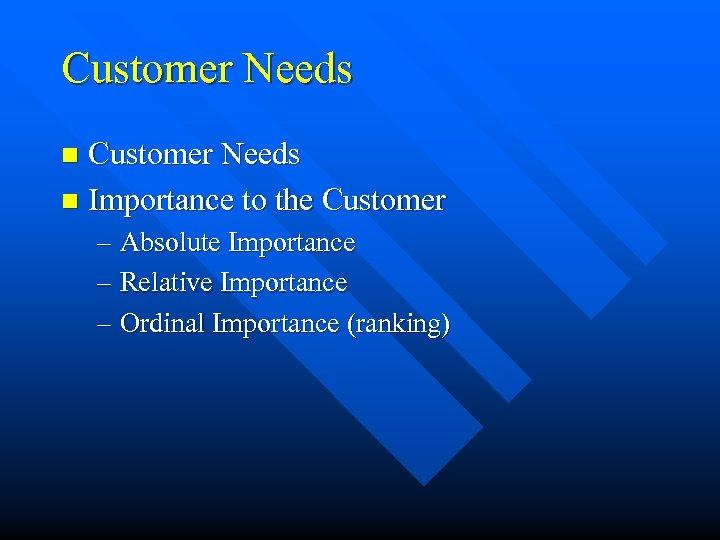 Customer Needs n Importance to the Customer n – Absolute Importance – Relative Importance