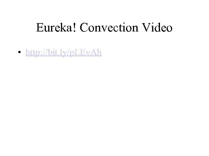 Eureka! Convection Video • http: //bit. ly/p. LEv. Ah