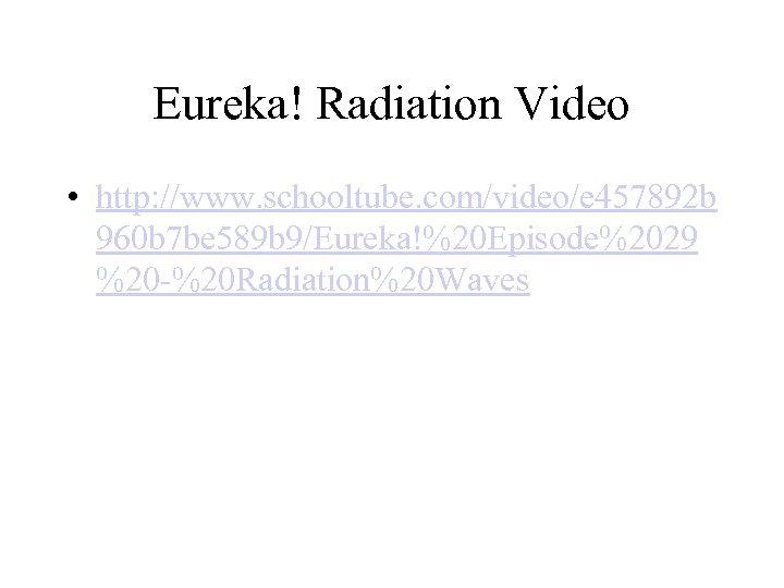 Eureka! Radiation Video • http: //www. schooltube. com/video/e 457892 b 960 b 7 be