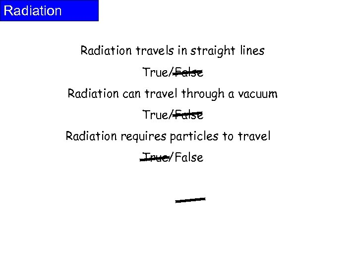 Radiation travels in straight lines True/False Radiation can travel through a vacuum True/False Radiation