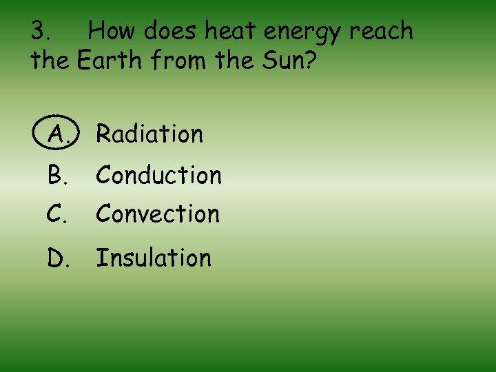 3. How does heat energy reach the Earth from the Sun? A. Radiation B.