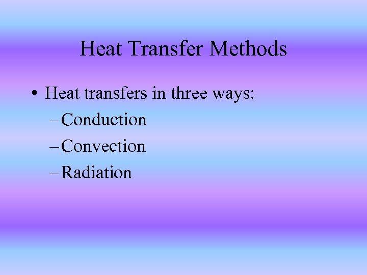 Heat Transfer Methods • Heat transfers in three ways: – Conduction – Convection –