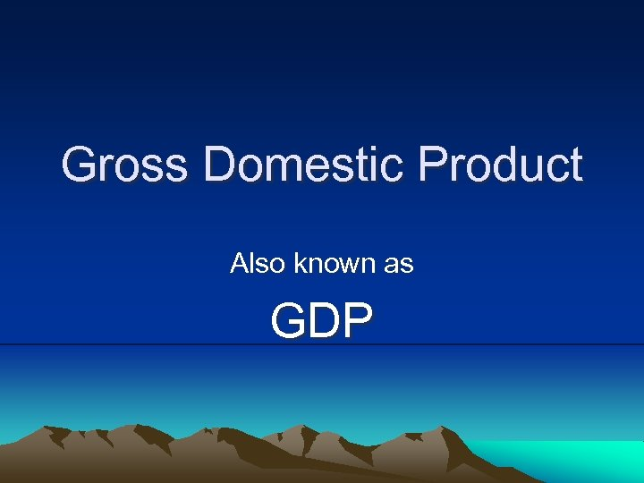 Gross Domestic Product Also known as GDP