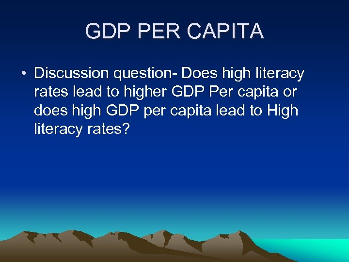 GDP PER CAPITA • Discussion question- Does high literacy rates lead to higher GDP
