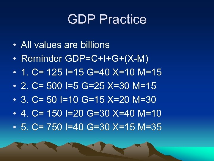 GDP Practice • • All values are billions Reminder GDP=C+I+G+(X-M) 1. C= 125 I=15