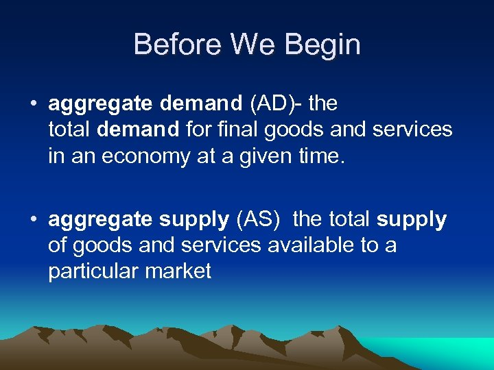 Before We Begin • aggregate demand (AD)- the total demand for final goods and
