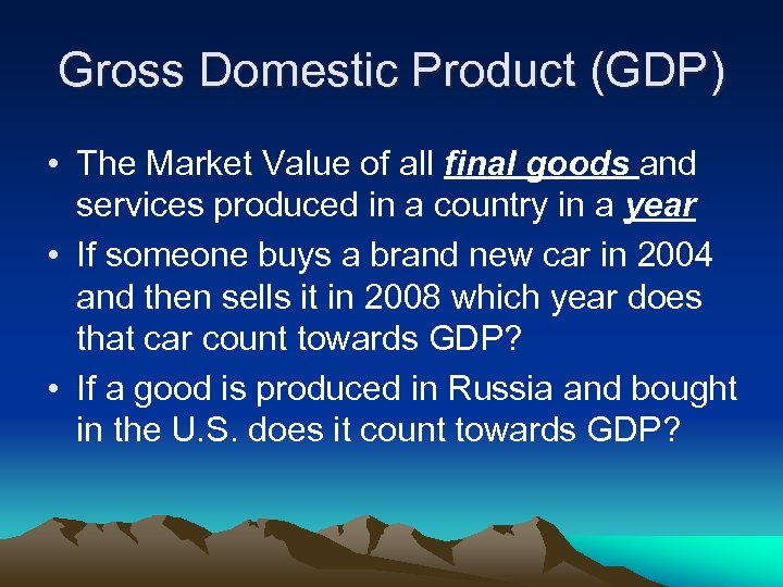 Gross Domestic Product (GDP) • The Market Value of all final goods and services