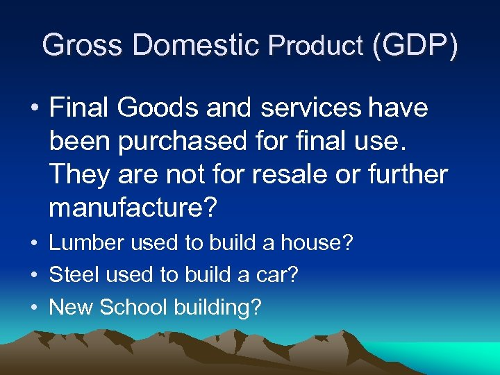 Gross Domestic Product (GDP) • Final Goods and services have been purchased for final
