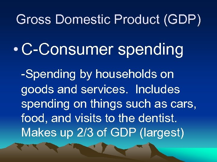 Gross Domestic Product (GDP) • C-Consumer spending -Spending by households on goods and services.