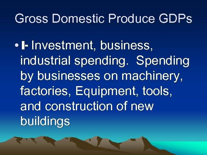 Gross Domestic Produce GDPs • I- Investment, business, industrial spending. Spending by businesses on