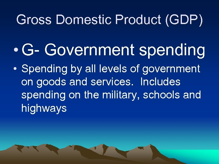 Gross Domestic Product (GDP) • G- Government spending • Spending by all levels of