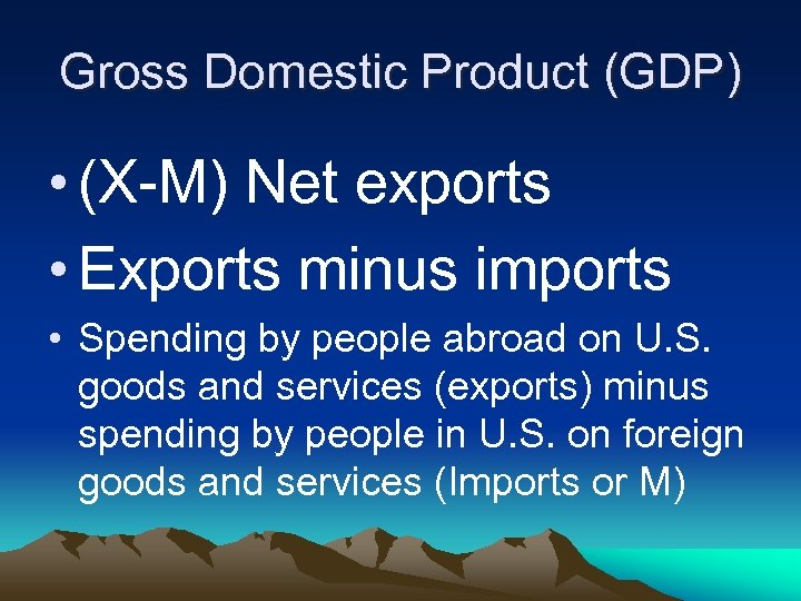 Gross Domestic Product (GDP) • (X-M) Net exports • Exports minus imports • Spending