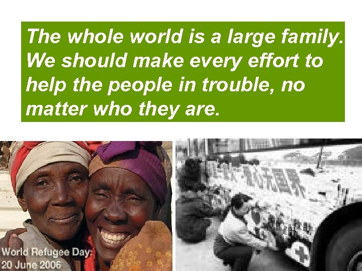 The whole world is a large family. We should make every effort to help