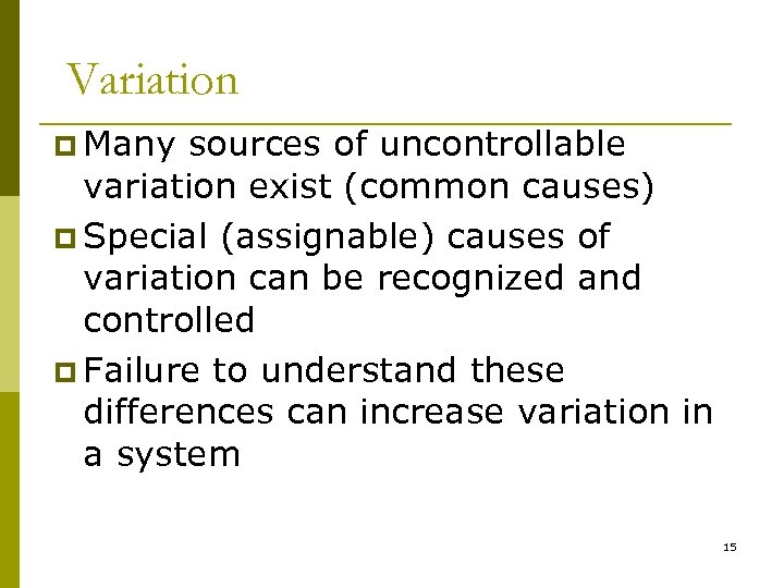 Variation p Many sources of uncontrollable variation exist (common causes) p Special (assignable) causes