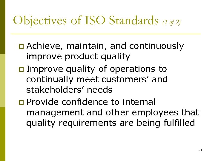 Objectives of ISO Standards (1 of 2) Achieve, maintain, and continuously improve product quality