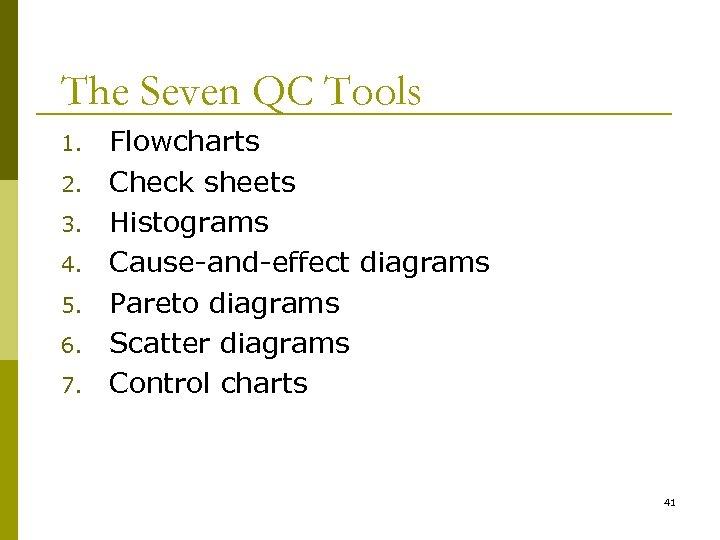 The Seven QC Tools 1. 2. 3. 4. 5. 6. 7. Flowcharts Check sheets
