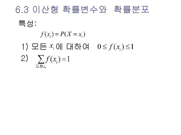 6. 3 이산형 확률변수와 확률분포 특성: 1) 모든 에 대하여 2)
