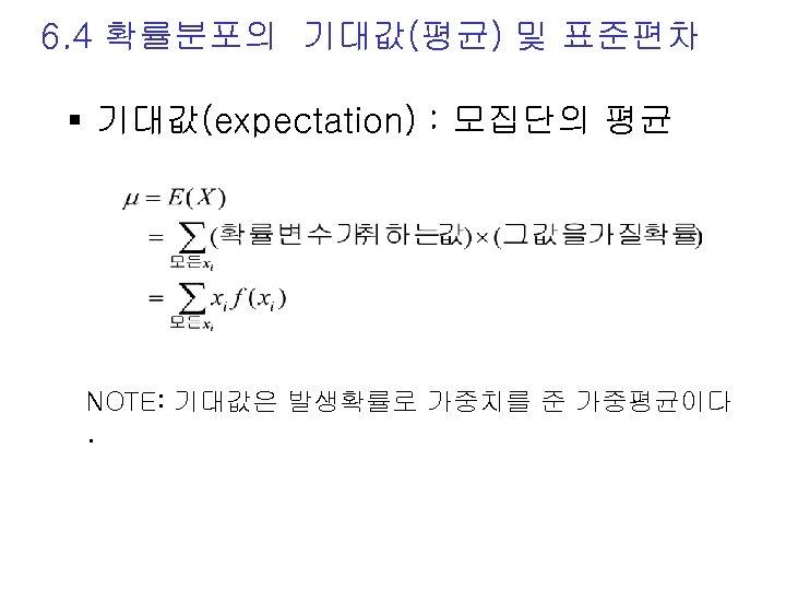 6. 4 확률분포의 기대값(평균) 및 표준편차 § 기대값(expectation) : 모집단의 평균 NOTE: 기대값은 발생확률로