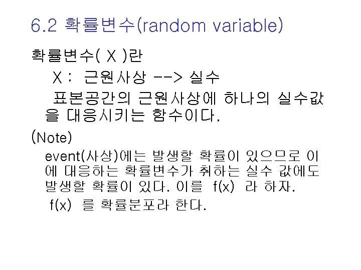 6. 2 확률변수(random variable) 확률변수( X )란 X : 근원사상 --> 실수 표본공간의 근원사상에