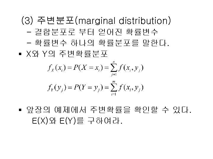 (3) 주변분포(marginal distribution) - 결합분포로 부터 얻어진 확률변수 - 확률변수 하나의 확률분포를 말한다. §