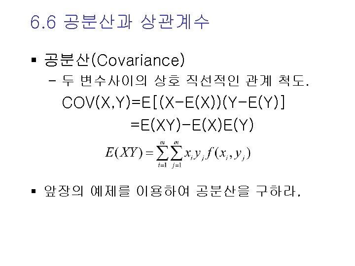 6. 6 공분산과 상관계수 § 공분산(Covariance) - 두 변수사이의 상호 직선적인 관계 척도. COV(X,