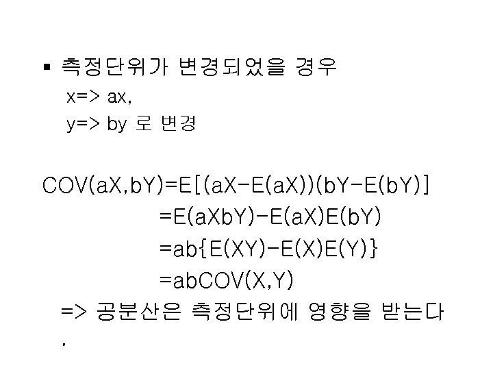 § 측정단위가 변경되었을 경우 x=> ax, y=> by 로 변경 COV(a. X, b. Y)=E[(a.