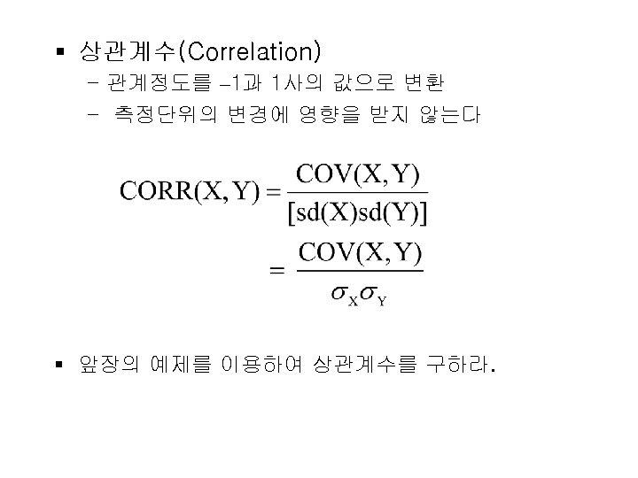 § 상관계수(Correlation) - 관계정도를 – 1과 1사의 값으로 변환 - 측정단위의 변경에 영향을 받지