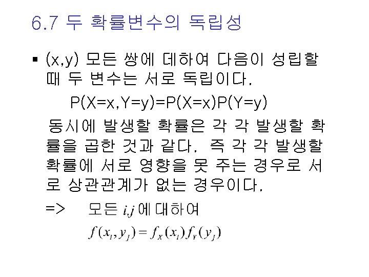 6. 7 두 확률변수의 독립성 § (x, y) 모든 쌍에 데하여 다음이 성립할 때