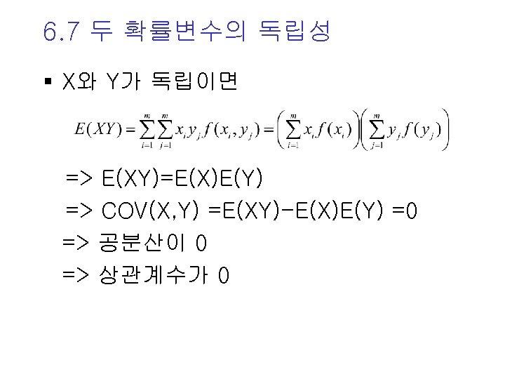 6. 7 두 확률변수의 독립성 § X와 Y가 독립이면 => E(XY)=E(X)E(Y) => COV(X, Y)